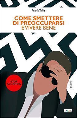 Copertina del libro Come smettere di preoccuparsi e vivere bene, di Frank Tallis
